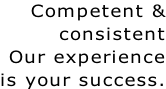 Competent & consistent Our experience is your success.